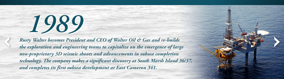 Rusty Walter becomes President and CEO of Walter Oil & Gas and re-builds the exploration and engineering teams to capitalize on the emergence of large non-proprietary 3D seismic shoots and advancements in subsea completion technology. The company makes a significant discovery at South Marsh Island 36/37, and completes its first subsea development at East Cameron 341.